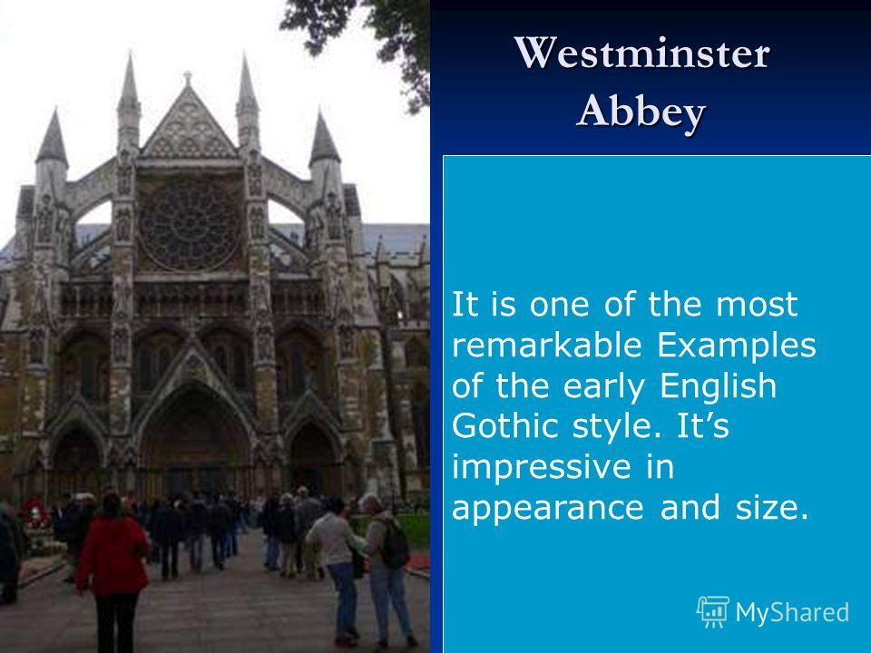 Westminster Abbey It is one of the most remarkable Examples of the early English Gothic style. Its impressive in appearance and size.