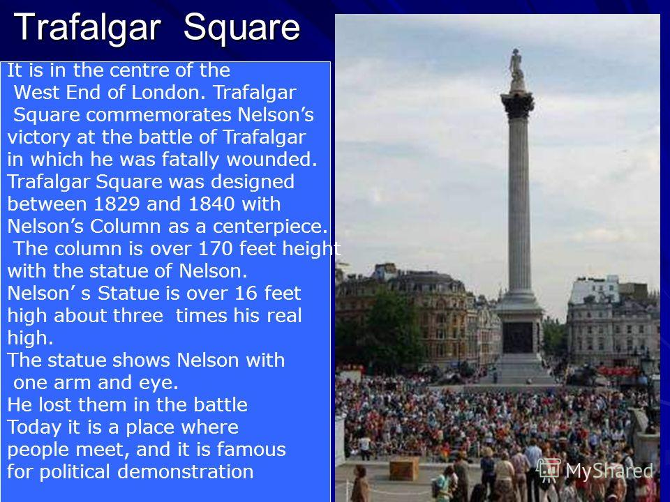 Trafalgar Square It is in the centre of the West End of London. Trafalgar Square commemorates Nelsons victory at the battle of Trafalgar in which he was fatally wounded. Trafalgar Square was designed between 1829 and 1840 with Nelsons Column as a cen
