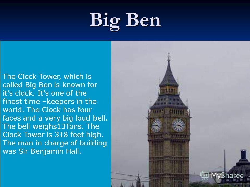 Big Ben The Clock Tower, which is called Big Ben is known for it's clock. It's one of the finest time –keepers in the world. The Clock has four faces and a very big loud bell. The bell weighs13Tons. The Clock Tower is 318 feet high. The man in charge
