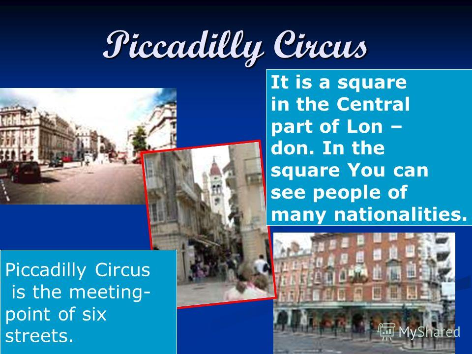 Piccadilly Circus It is a square in the Central part of Lon – don. In the square You can see people of many nationalities. Piccadilly Circus is the meeting- point of six streets.