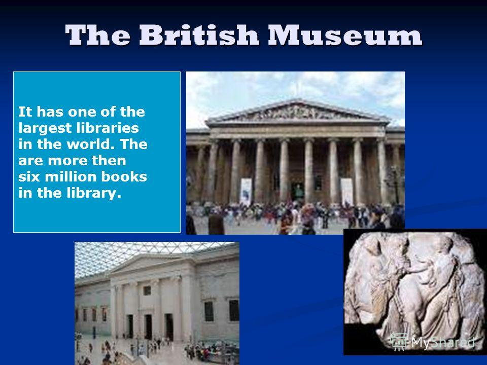 The British Museum It has one of the largest libraries in the world. The are more then six million books in the library.