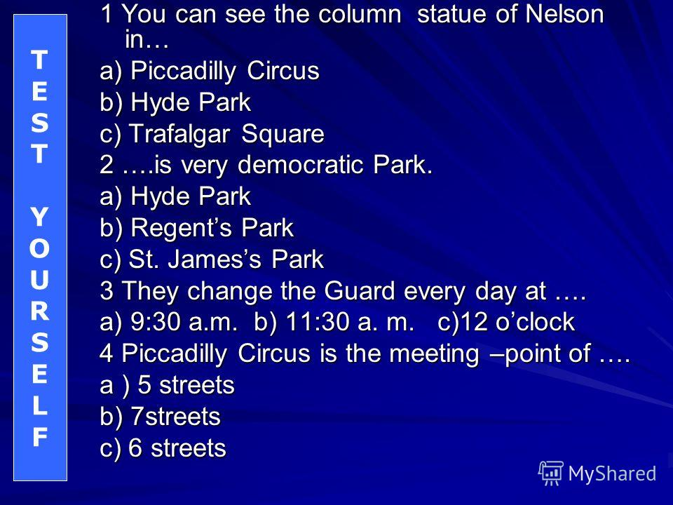 1 You can see the column statue of Nelson in… a) Piccadilly Circus b) Hyde Park c) Trafalgar Square 2 ….is very democratic Park. a) Hyde Park b) Regents Park c) St. Jamess Park 3 They change the Guard every day at …. a) 9:30 a.m. b) 11:30 a. m. c)12