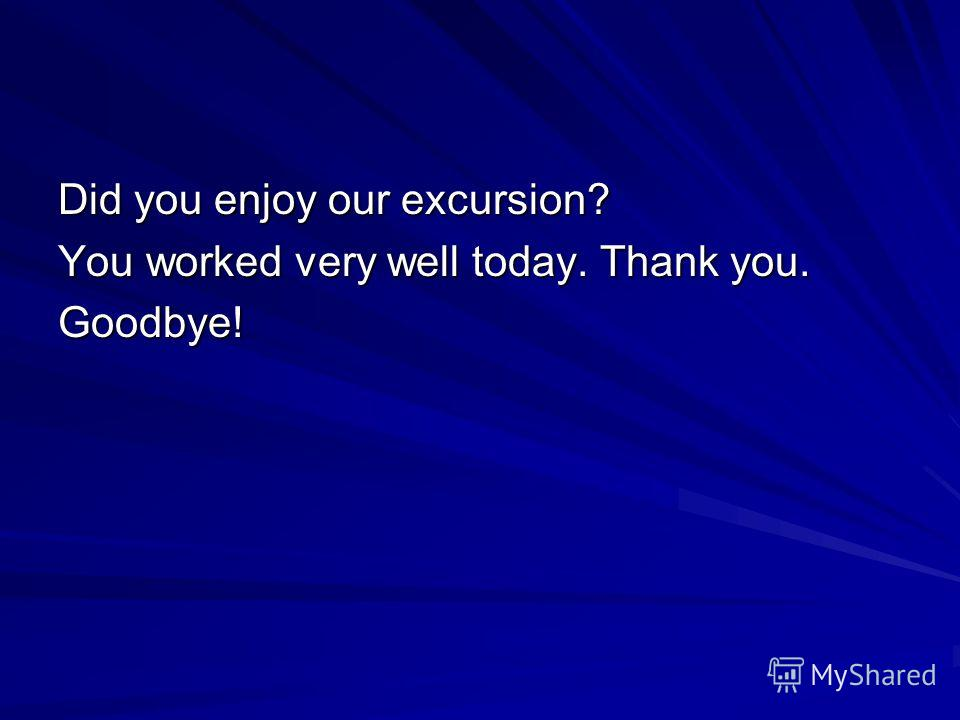 Did you enjoy our excursion? You worked very well today. Thank you. Goodbye!