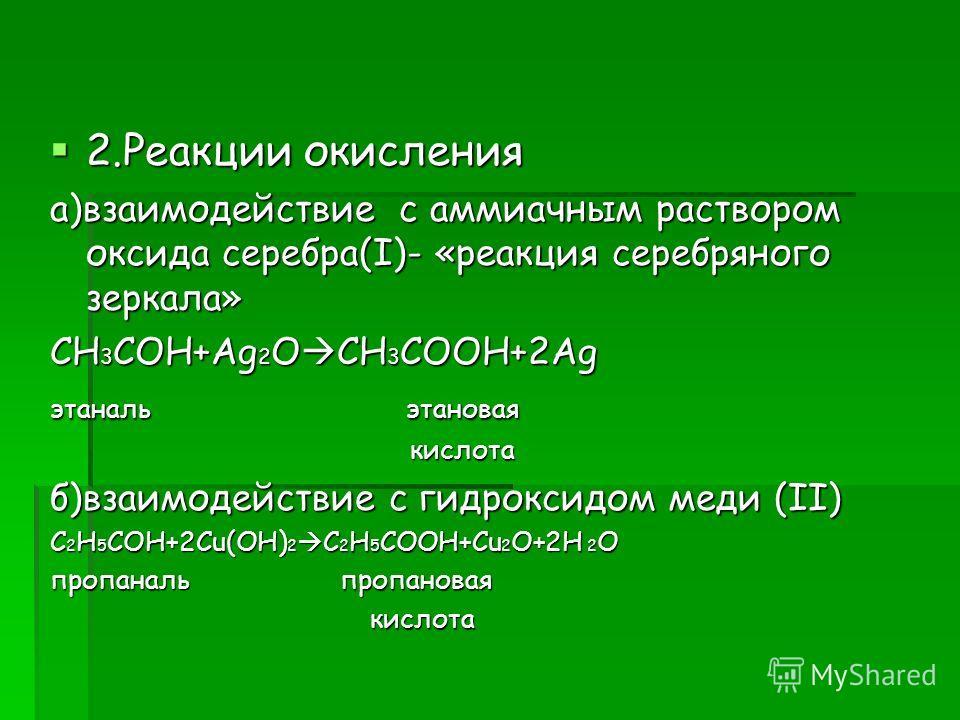 2.Реакции окисления 2.Реакции окисления а)взаимодействие с аммиачным раствором оксида серебра(I)- «реакция серебряного зеркала» CH 3 COH+Ag 2 O CH 3 COOH+2Ag этаналь этановая кислота кислота б)взаимодействие с гидроксидом меди (II) C 2 H 5 COH+2Cu(OH