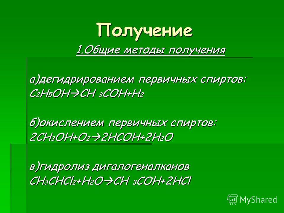 Получение 1.Общие методы получения а)дегидрированием первичных спиртов: C 2 H 5 OH CH 3 COH+H 2 б)окислением первичных спиртов: 2CH 3 OH+O 2 2HCOH+2H 2 O в)гидролиз дигалогеналканов CH 3 CHCl 2 +H 2 O CH 3 COH+2HCl