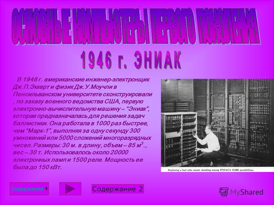 В 1946 г. американские инженер-электронщик Дж.П.Эккерт и физик Дж.У.Моучли в Пенсильванском университете сконструировали, по заказу военного ведомства США, первую электронно-вычислительную машину – Эниак, которая предназначалась для решения задач бал