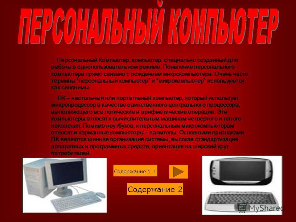 Персональный Компьютер, компьютер, специально созданный для работы в однопользовательном режиме. Появление персонального компьютера прямо связано с рождением микрокомпьютера. Очень часто термины персональный компьютер и микрокомпьютер используются ка