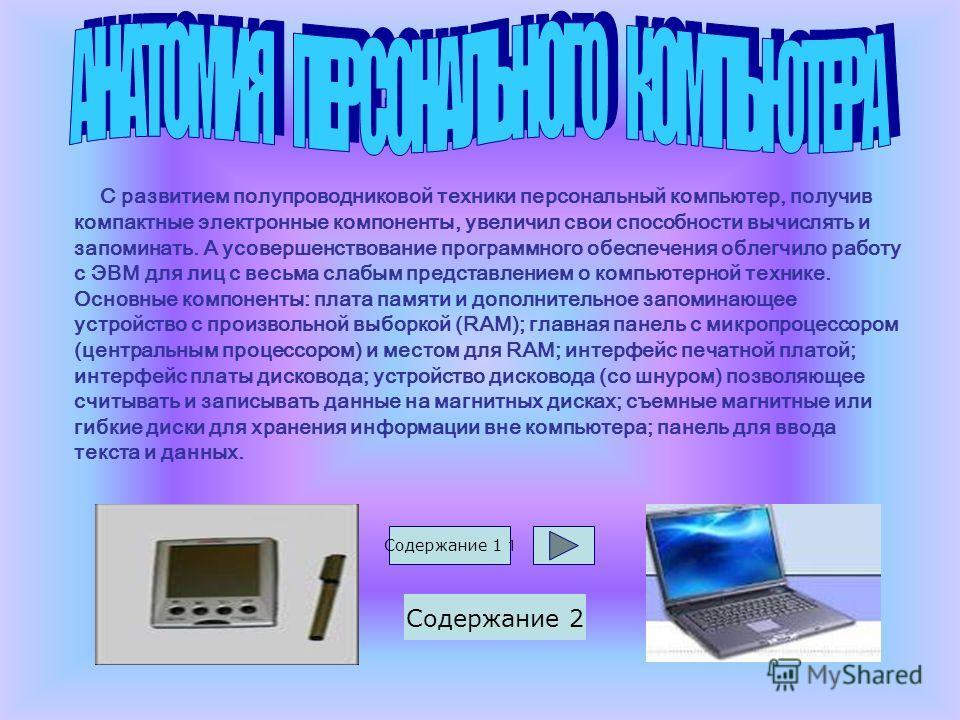 С развитием полупроводниковой техники персональный компьютер, получив компактные электронные компоненты, увеличил свои способности вычислять и запоминать. А усовершенствование программного обеспечения облегчило работу с ЭВМ для лиц с весьма слабым пр