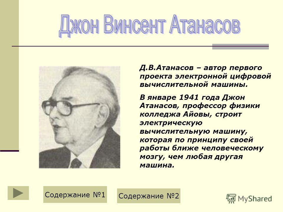 Д.В.Атанасов – автор первого проекта электронной цифровой вычислительной машины. В январе 1941 года Джон Атанасов, профессор физики колледжа Айовы, строит электрическую вычислительную машину, которая по принципу своей работы ближе человеческому мозгу