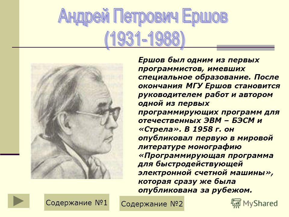 Ершов был одним из первых программистов, имевших специальное образование. После окончания МГУ Ершов становится руководителем работ и автором одной из первых программирующих программ для отечественных ЭВМ – БЭСМ и «Стрела». В 1958 г. он опубликовал пе