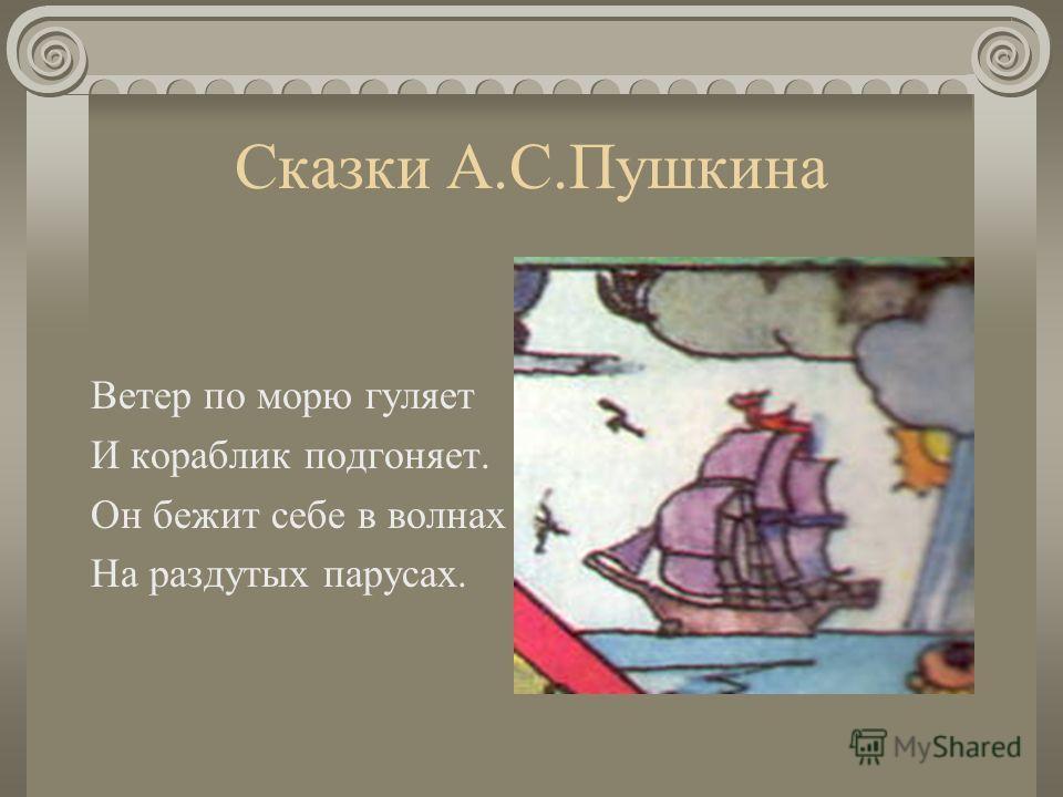 Сказки А.С.Пушкина Ветер по морю гуляет И кораблик подгоняет. Он бежит себе в волнах На раздутых парусах.