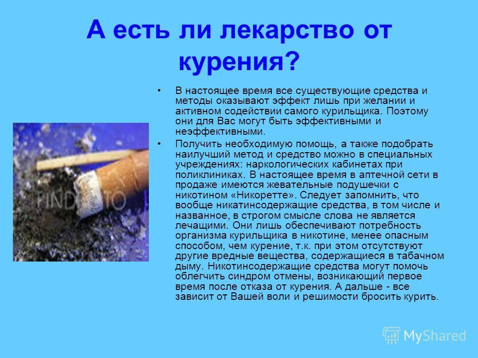 А есть ли лекарство от курения? В настоящее время все существующие средства и методы оказывают эффект лишь при желании и активном содействии самого курильщика. Поэтому они для Вас могут быть эффективными и неэффективными. Получить необходимую помощь,