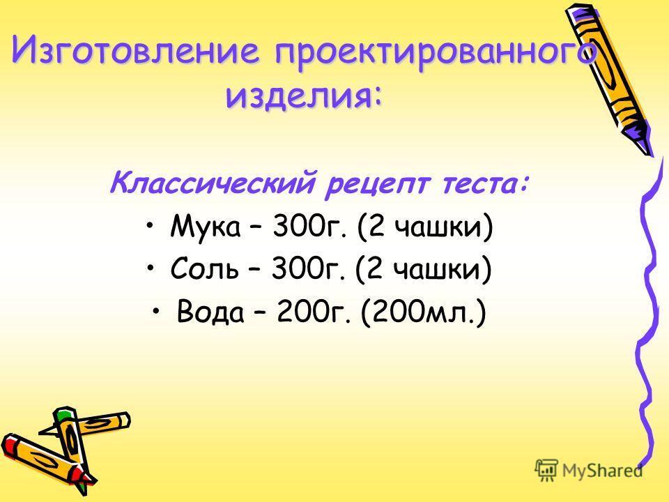 Изготовление проектированного изделия: Классический рецепт теста: Мука – 300г. (2 чашки) Соль – 300г. (2 чашки) Вода – 200г. (200мл.)