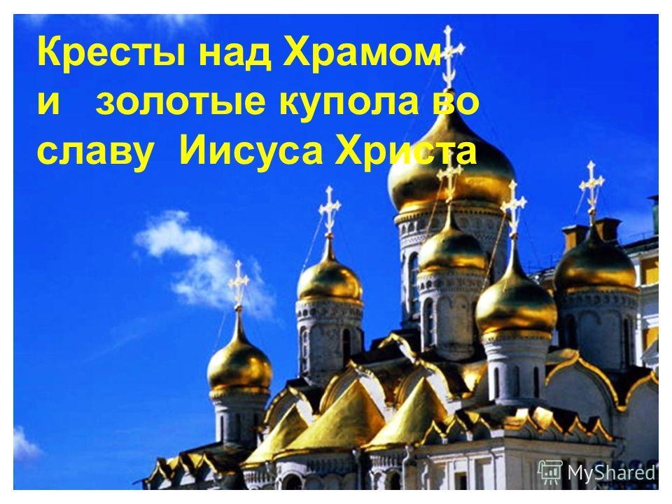 Кресты над Храмом и золотые купола во славу Иисуса Христа