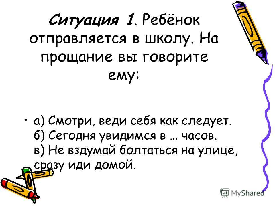 Ситуация 1. Ребёнок отправляется в школу. На прощание вы говорите ему: а) Смотри, веди себя как следует. б) Сегодня увидимся в … часов. в) Не вздумай болтаться на улице, сразу иди домой.