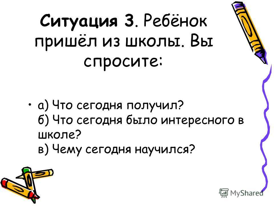 Ситуация 3. Ребёнок пришёл из школы. Вы спросите: а) Что сегодня получил? б) Что сегодня было интересного в школе? в) Чему сегодня научился?
