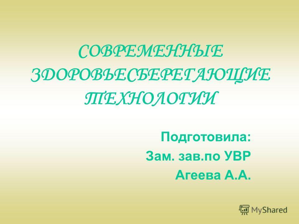 CОВРЕМЕННЫЕ ЗДОРОВЬЕСБЕРЕГАЮЩИЕ ТЕХНОЛОГИИ Подготовила: Зам. зав.по УВР Агеева А.А.