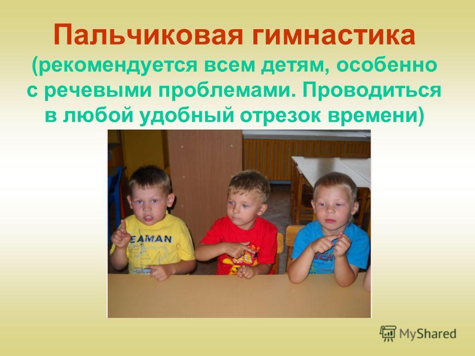 Пальчиковая гимнастика (рекомендуется всем детям, особенно с речевыми проблемами. Проводиться в любой удобный отрезок времени)