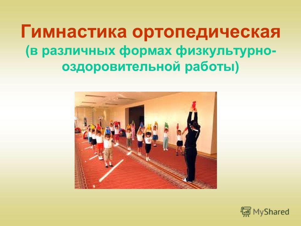 Гимнастика ортопедическая (в различных формах физкультурно- оздоровительной работы)