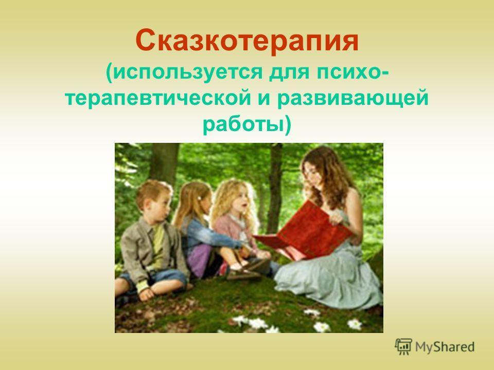 Сказкотерапия (используется для психо- терапевтической и развивающей работы)