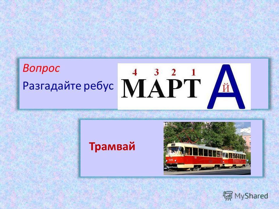Вопрос Разгадайте ребус Трамвай