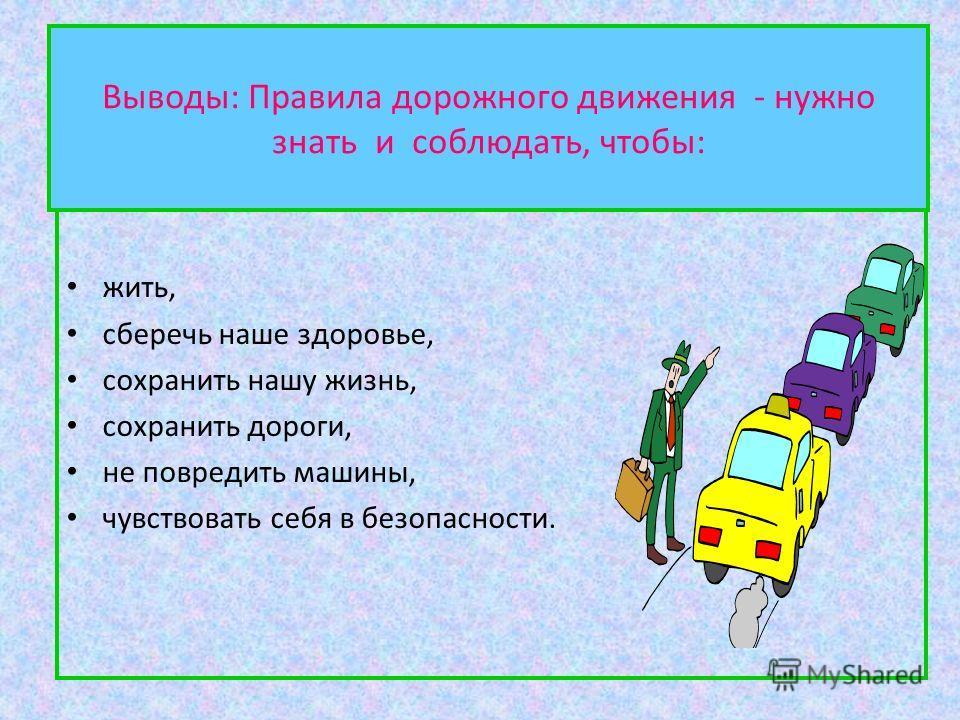Выводы: Правила дорожного движения - нужно знать и соблюдать, чтобы: жить, сберечь наше здоровье, сохранить нашу жизнь, сохранить дороги, не повредить машины, чувствовать себя в безопасности.