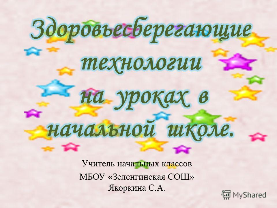 Учитель начальных классов МБОУ « Зеленгинская СОШ » Якоркина С. А.