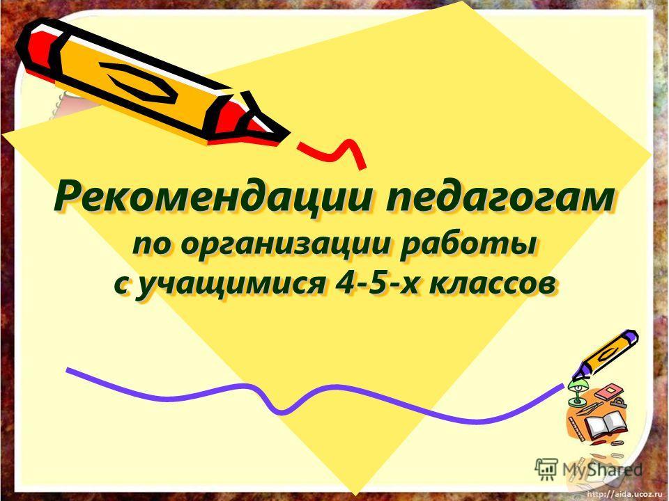Рекомендации педагогам по организации работы с учащимися 4-5-х классов