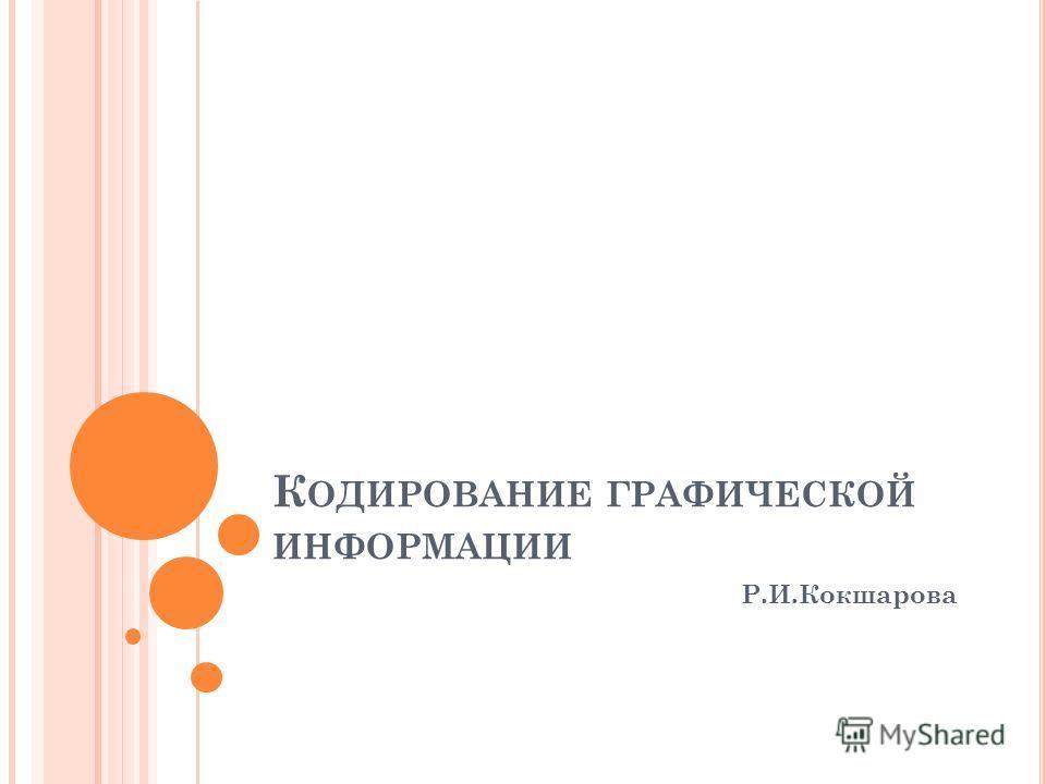 К ОДИРОВАНИЕ ГРАФИЧЕСКОЙ ИНФОРМАЦИИ Р.И.Кокшарова