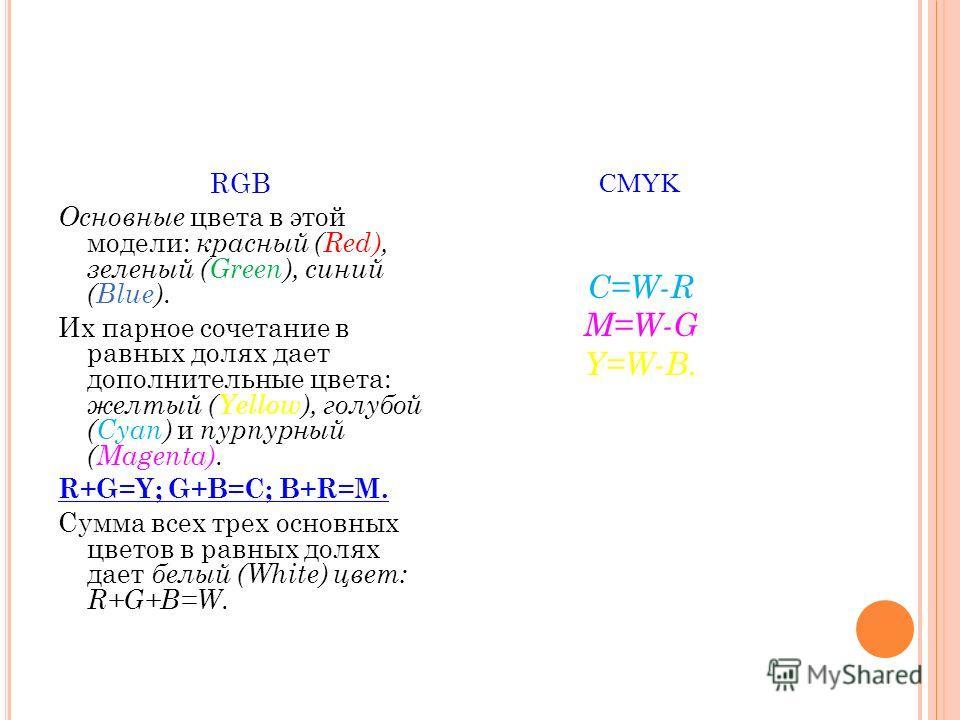 RGB Основные цвета в этой модели: красный (Red), зеленый (Green), синий (Blue). Их парное сочетание в равных долях дает дополнительные цвета: желтый (Yellow), голубой (Cyan) и пурпурный (Magenta). R+G=Y; G+B=C; B+R=M. Сумма всех трех основных цветов
