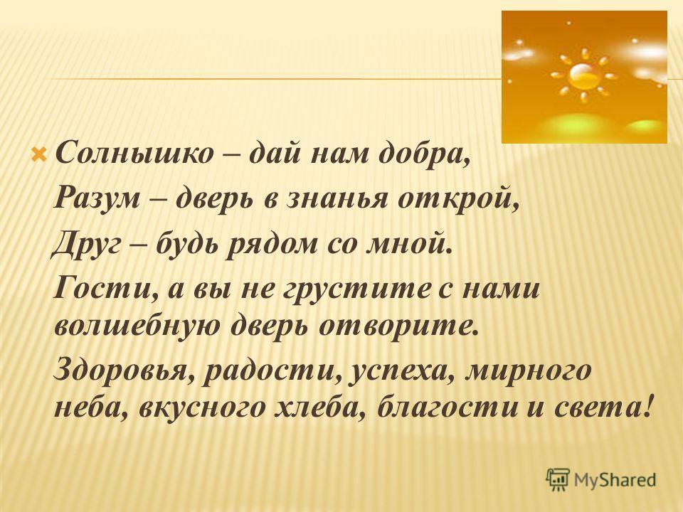 Солнышко – дай нам добра, Разум – дверь в знанья открой, Друг – будь рядом со мной. Гости, а вы не грустите с нами волшебную дверь отворите. Здоровья, радости, успеха, мирного неба, вкусного хлеба, благости и света!