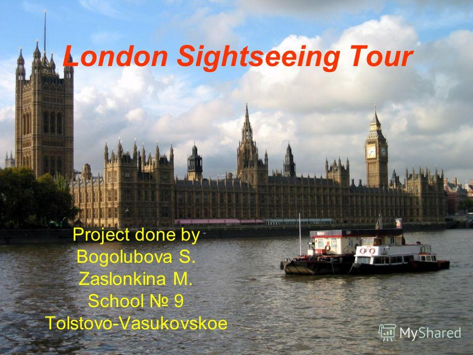 London Sightseeing Tour Project done by Bogolubova S. Zaslonkina M. School 9 Tolstovo-Vasukovskoe