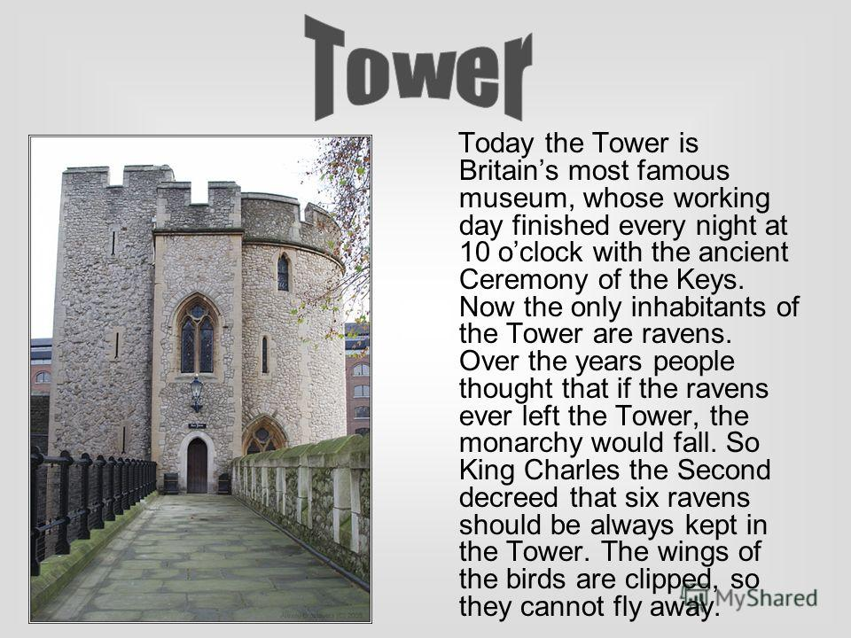 Today the Tower is Britains most famous museum, whose working day finished every night at 10 oclock with the ancient Ceremony of the Keys. Now the only inhabitants of the Tower are ravens. Over the years people thought that if the ravens ever left th