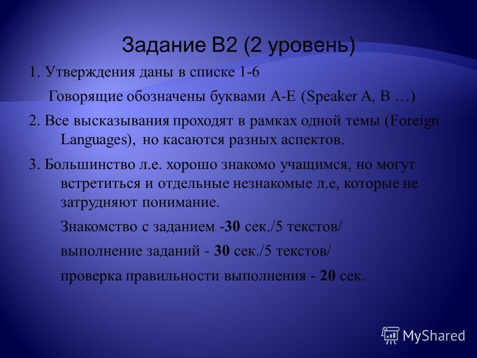 Задание В2 (2 уровень) 1. Утверждения даны в списке 1-6 Говорящие обозначены буквами А-Е (Speaker A, B …) 2. Все высказывания проходят в рамках одной темы (Foreign Languages), но касаются разных аспектов. 3. Большинство л.е. хорошо знакомо учащимся,