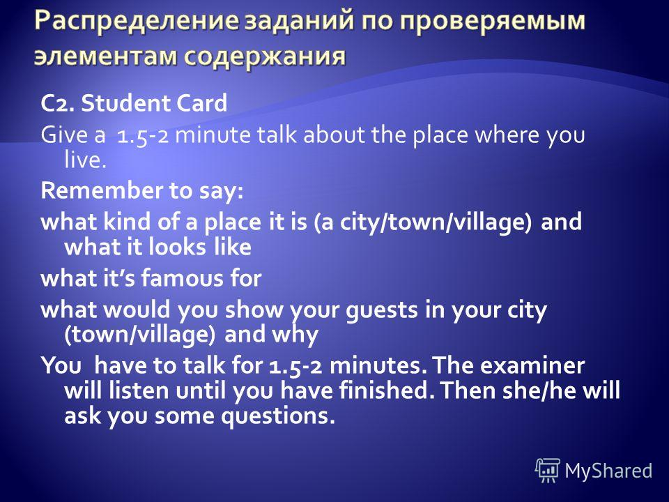 C2. Student Card Give a 1.5-2 minute talk about the place where you live. Remember to say: what kind of a place it is (a city/town/village) and what it looks like what its famous for what would you show your guests in your city (town/village) and why