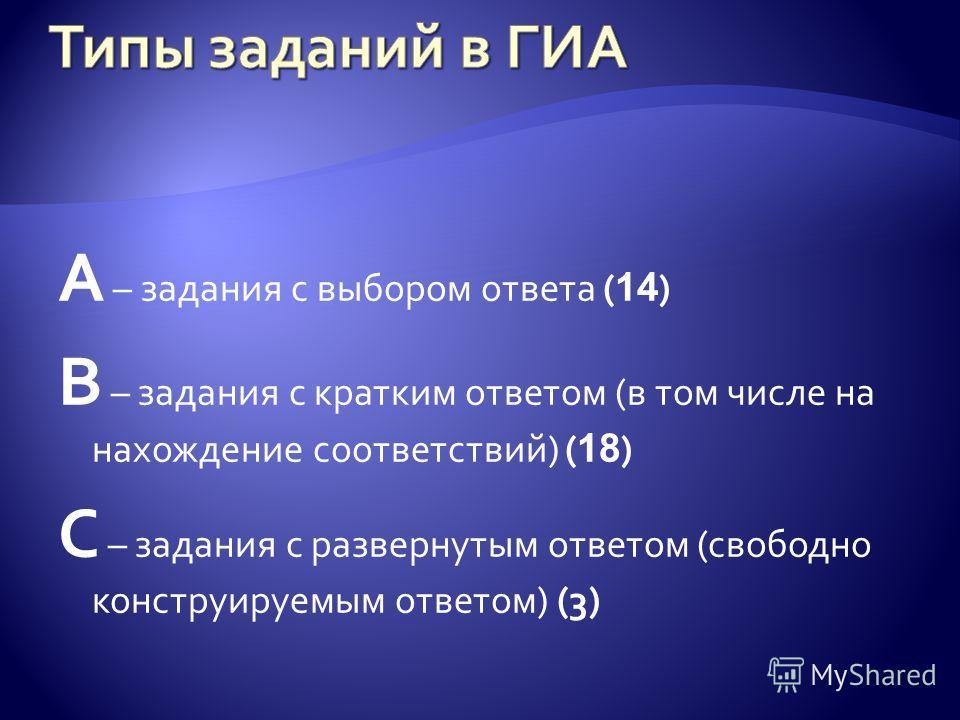 А – задания с выбором ответа ( 14 ) В – задания с кратким ответом (в том числе на нахождение соответствий) ( 18 ) С – задания с развернутым ответом (свободно конструируемым ответом) (3)