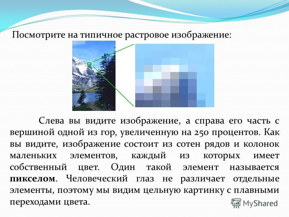 Посмотрите на типичное растровое изображение: Слева вы видите изображение, а справа его часть с вершиной одной из гор, увеличенную на 250 процентов. Как вы видите, изображение состоит из сотен рядов и колонок маленьких элементов, каждый из которых им