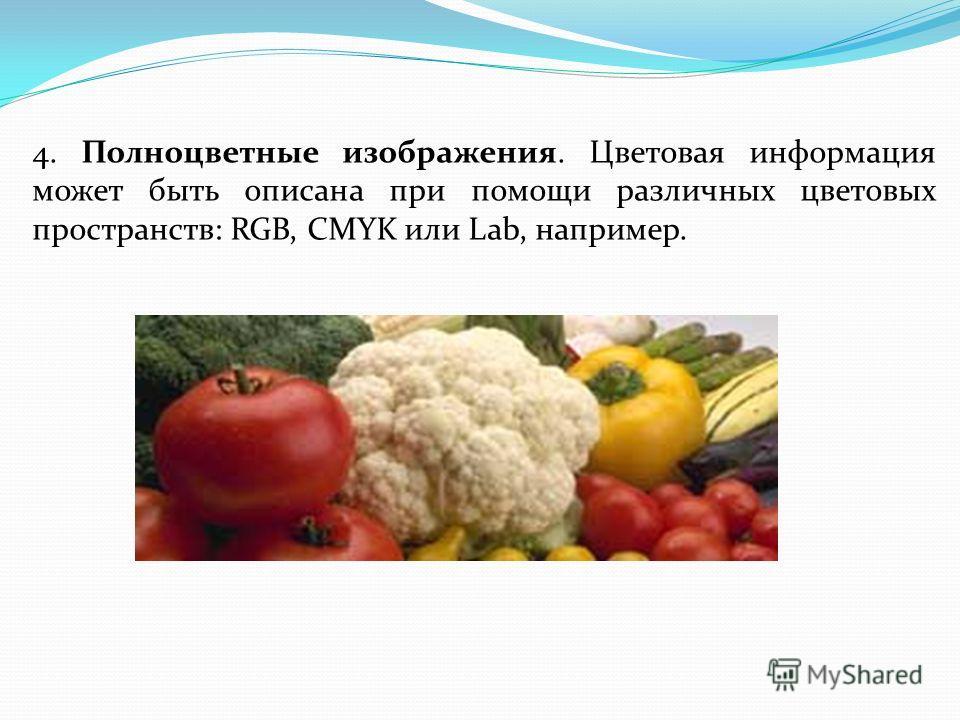 4. Полноцветные изображения. Цветовая информация может быть описана при помощи различных цветовых пространств: RGB, CMYK или Lab, например.