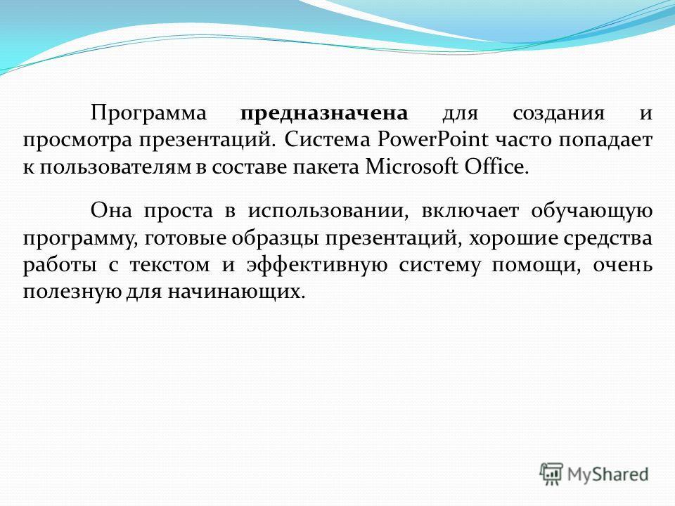Программа предназначена для создания и просмотра презентаций. Система PowerPoint часто попадает к пользователям в составе пакета Microsoft Office. Она проста в использовании, включает обучающую программу, готовые образцы презентаций, хорошие средства
