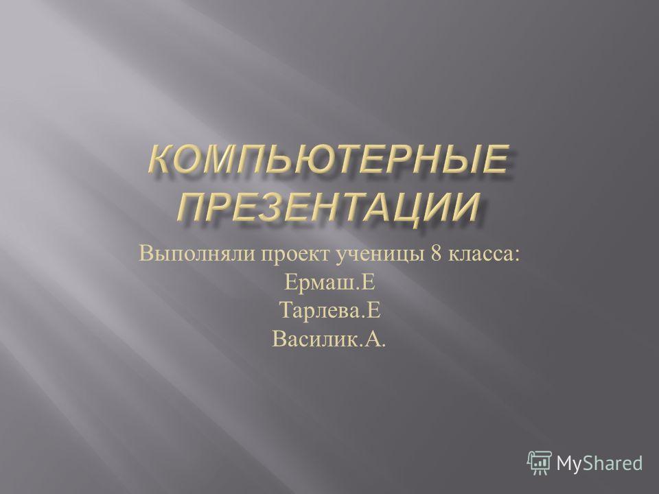Выполняли проект ученицы 8 класса : Ермаш. Е Тарлева. Е Василик. А.