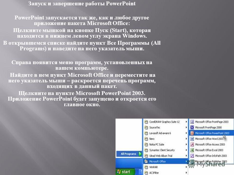 Запуск и завершение работы PowerPoint PowerPoint запускается так же, как и любое другое приложение пакета Microsoft Office: Щелкните мышкой на кнопке Пуск (Start), которая находится в нижнем левом углу экрана Windows. В открывшемся списке найдите пун