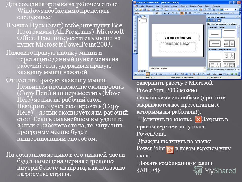 Для создания ярлыка на рабочем столе Windows необходимо проделать следующее : В меню Пуск (Start) выберите пункт Все Программы (All Programs) Microsoft Office. Наведите указатель мыши на пункт Microsoft PowerPoint 2003. Нажмите правую кнопку мыши и п