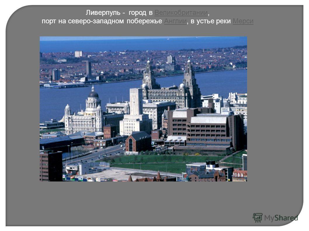 Ливерпуль - город в Великобритании,Великобритании порт на северо-западном побережье Англии, в устье реки МерсиАнглииМерси