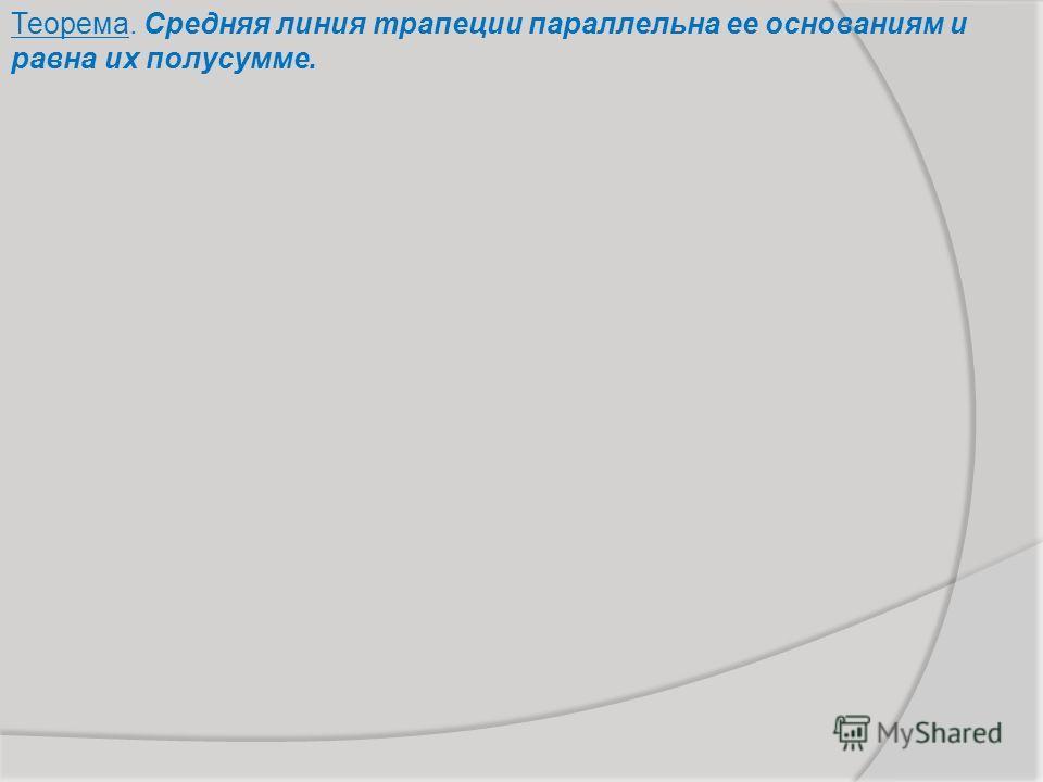 Теорема. Средняя линия трапеции параллельна ее основаниям и равна их полусумме.