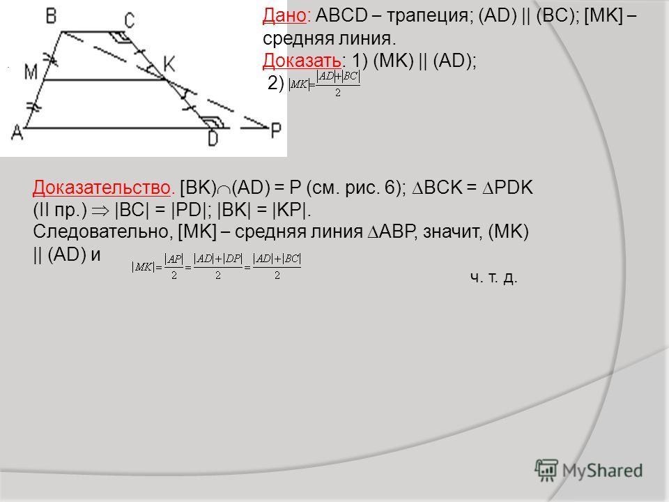 Дано: ABCD – трапеция; (AD) || (BC); [MK] – средняя линия. Доказать: 1) (MK) || (AD); 2). Доказательство. [BK) (AD) = P (см. рис. 6); BCK = PDK (II пр.) |ВС| = |PD|; |ВK| = |KP|. Следовательно, [MK] – средняя линия АBР, значит, (MK) || (AD) и ч. т. д