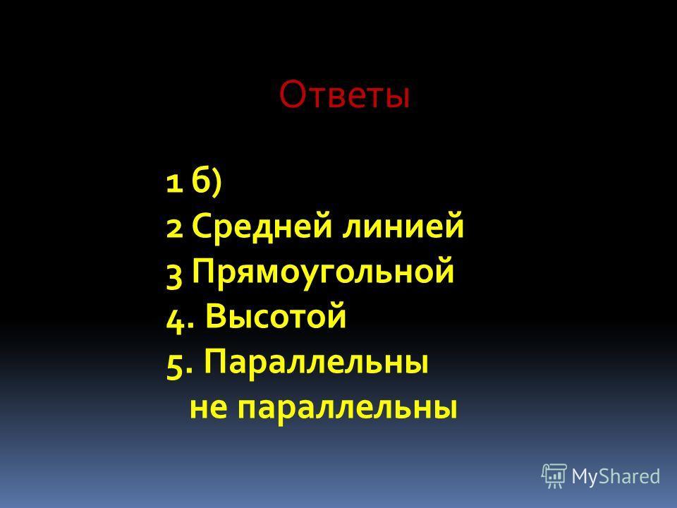 Ответы 1б) 2Средней линией 3Прямоугольной 4. Высотой 5. Параллельны не параллельны