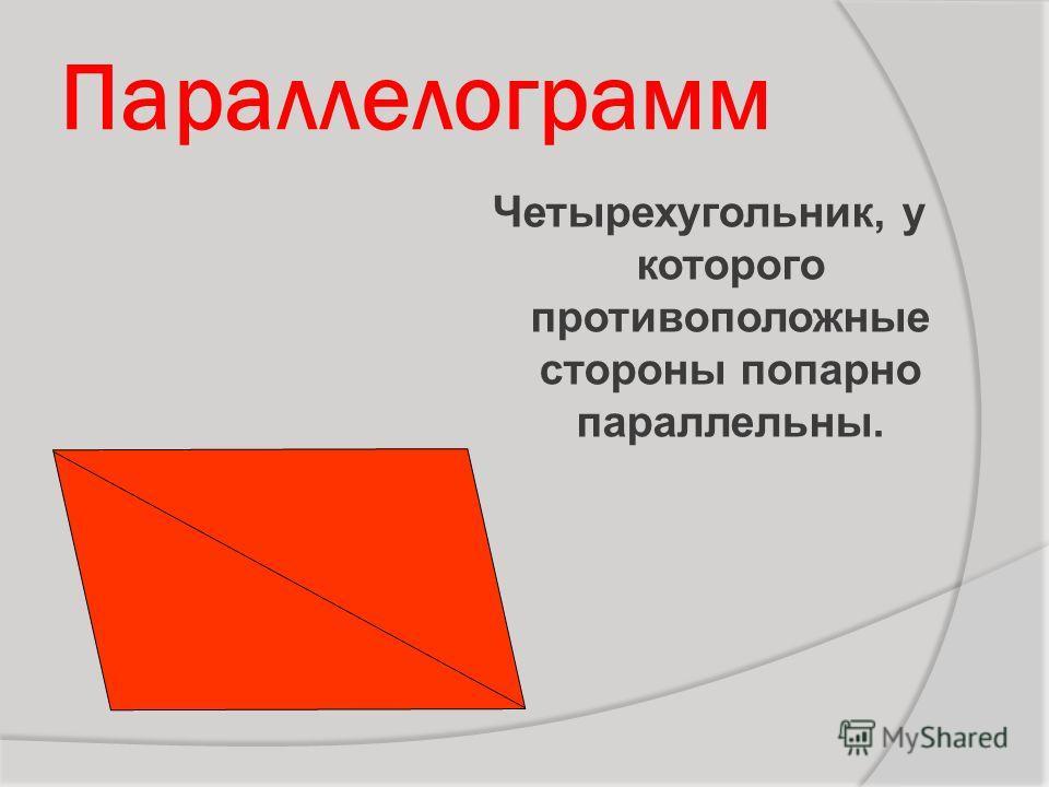 Параллелограмм Четырехугольник, у которого противоположные стороны попарно параллельны.