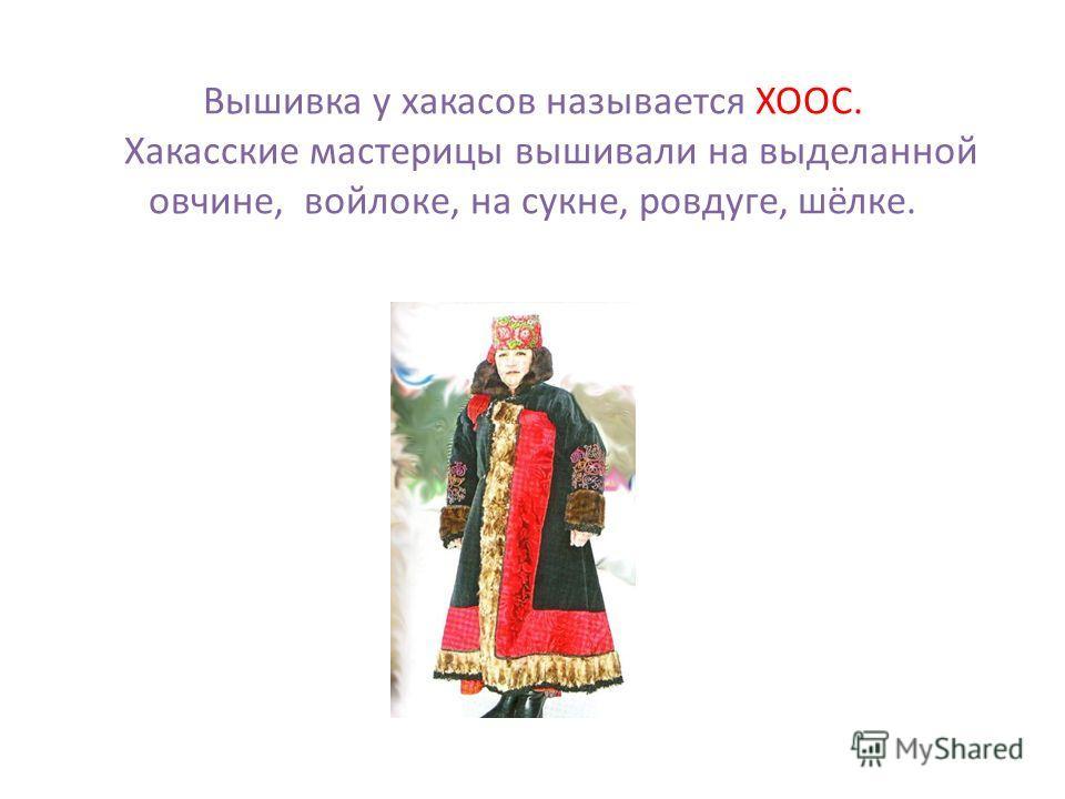 Вышивка у хакасов называется ХООС. Хакасские мастерицы вышивали на выделанной овчине, войлоке, на сукне, ровдуге, шёлке.