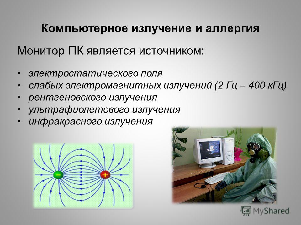 Компьютерное излучение и аллергия Монитор ПК является источником: электростатического поля слабых электромагнитных излучений (2 Гц – 400 кГц) рентгеновского излучения ультрафиолетового излучения инфракрасного излучения