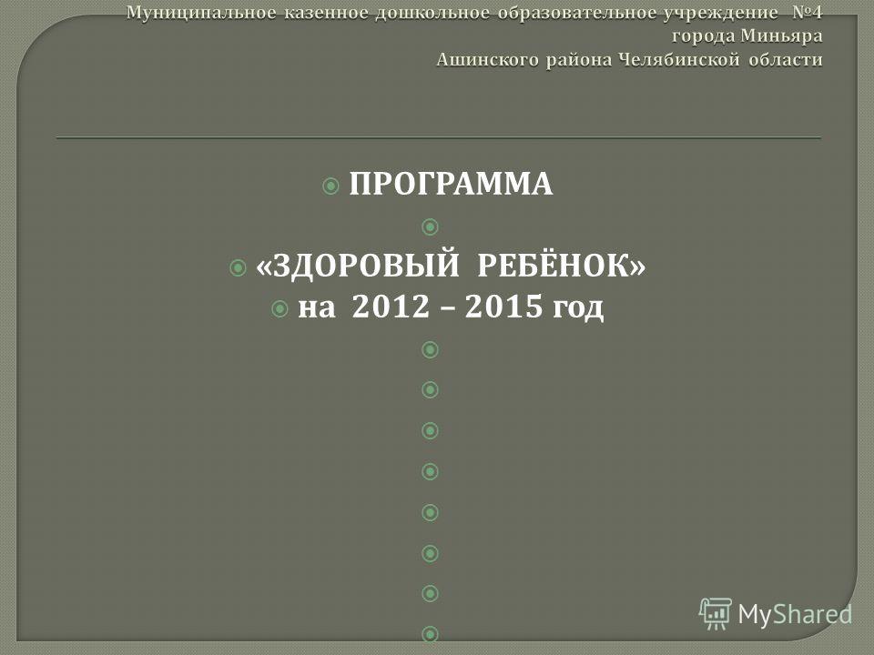 ПРОГРАММА « ЗДОРОВЫЙ РЕБЁНОК » на 2012 – 2015 год Миньяр 2012